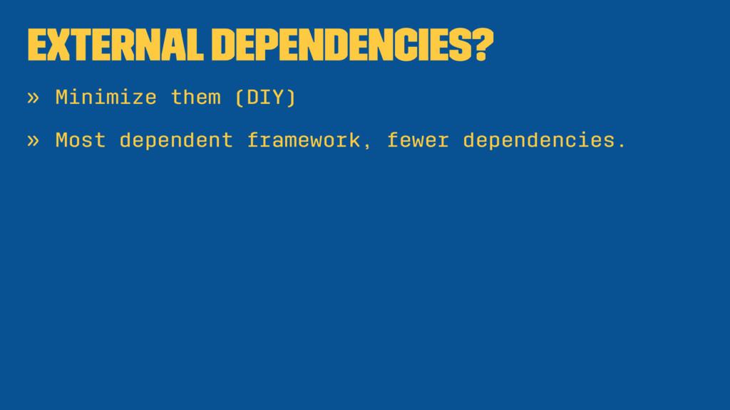 External dependencies? » Minimize them (DIY) » ...