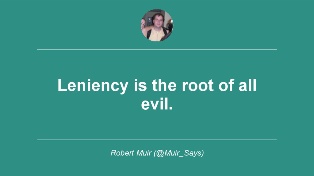‹#› Leniency is the root of all evil. Robert Mu...