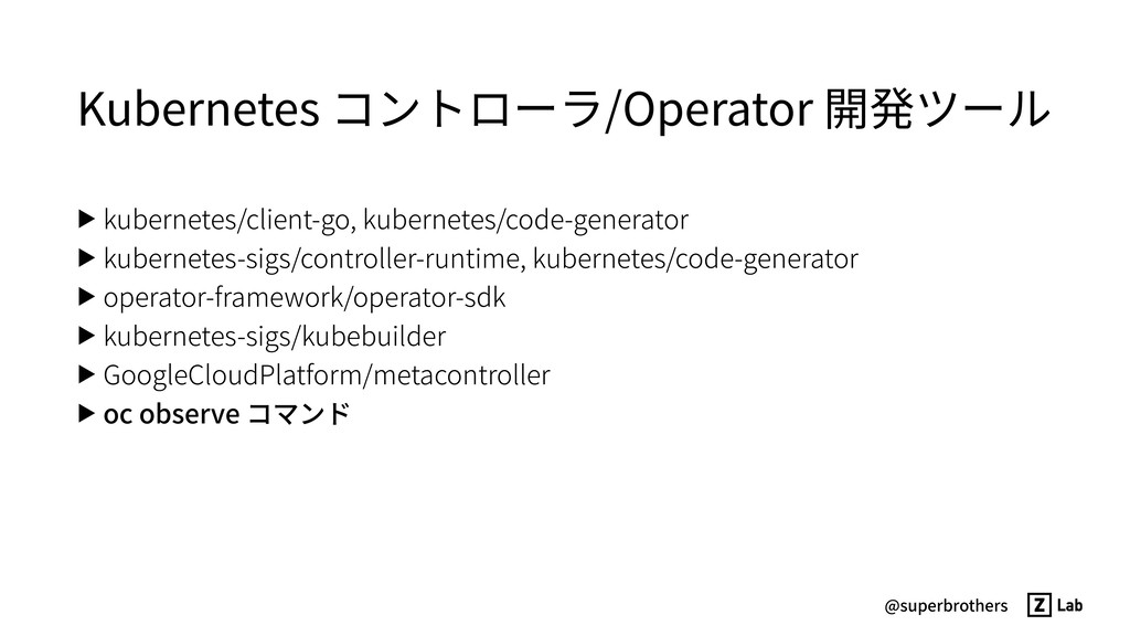 @superbrothers Kubernetes コントローラ/Operator 開発ツール...