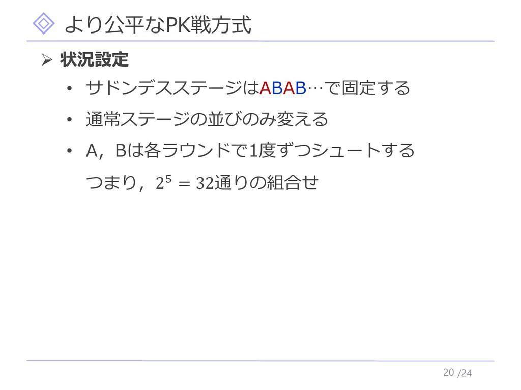 /24 より公平なPK戦方式 20 ➢ 状況設定 • サドンデスステージはABAB…で固定する...