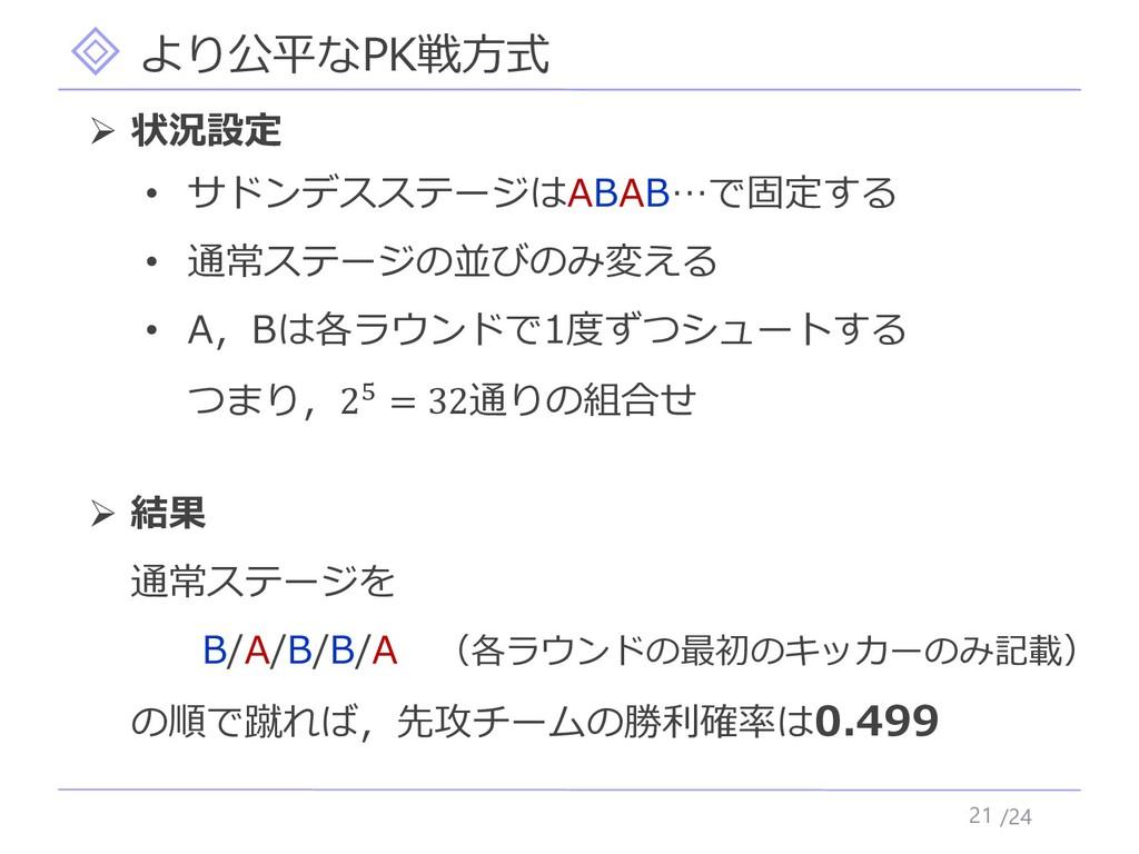 /24 より公平なPK戦方式 21 ➢ 状況設定 • サドンデスステージはABAB…で固定する...