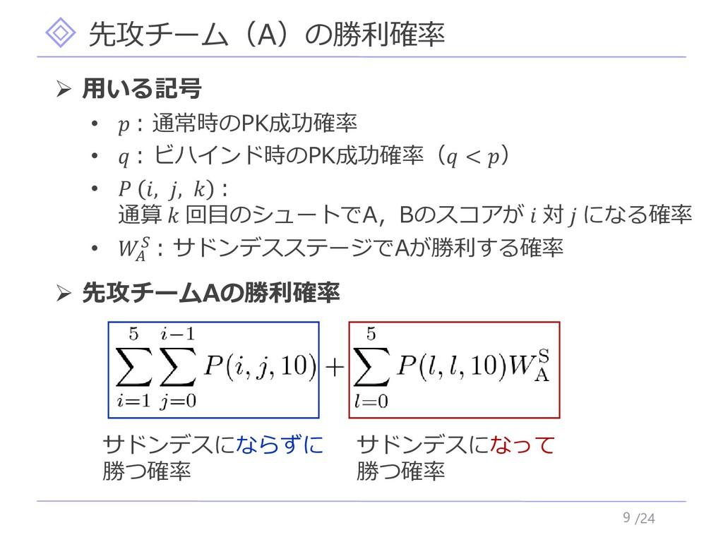 /24 先攻チーム(A)の勝利確率 9 ➢ 用いる記号 •  : 通常時のPK成功確率 •  ...