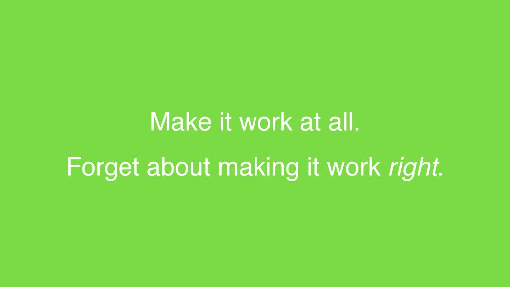 Make it work at all. Forget about making it wor...