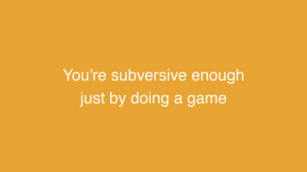 You're subversive enough just by doing a game
