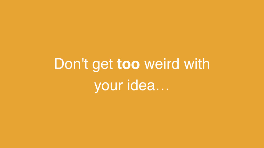 Don't get too weird with your idea…