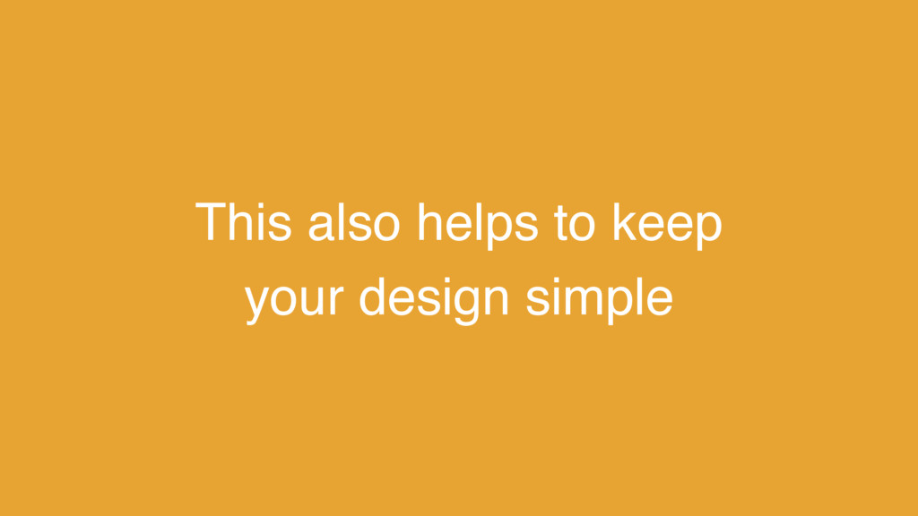 This also helps to keep your design simple