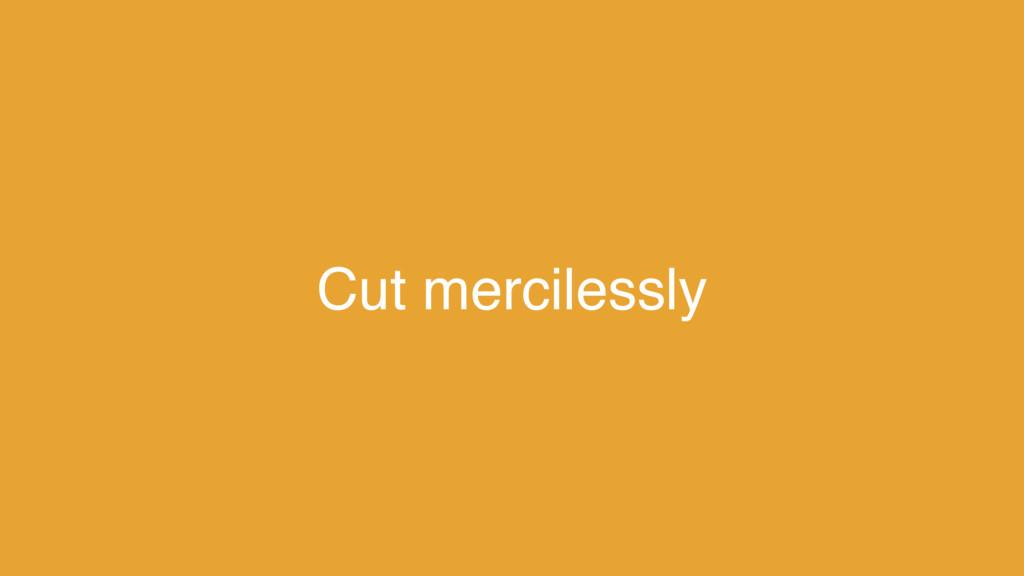 Cut mercilessly
