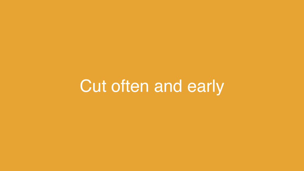 Cut often and early