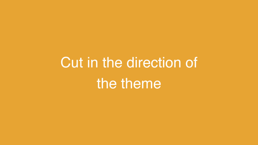 Cut in the direction of the theme