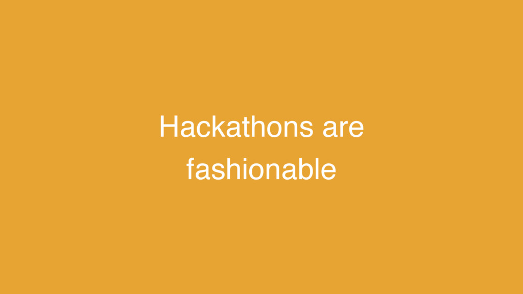 Hackathons are fashionable
