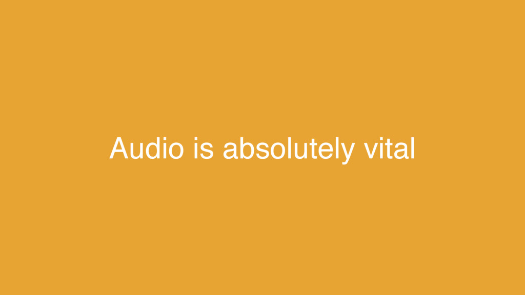 Audio is absolutely vital