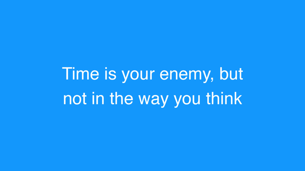Time is your enemy, but not in the way you think
