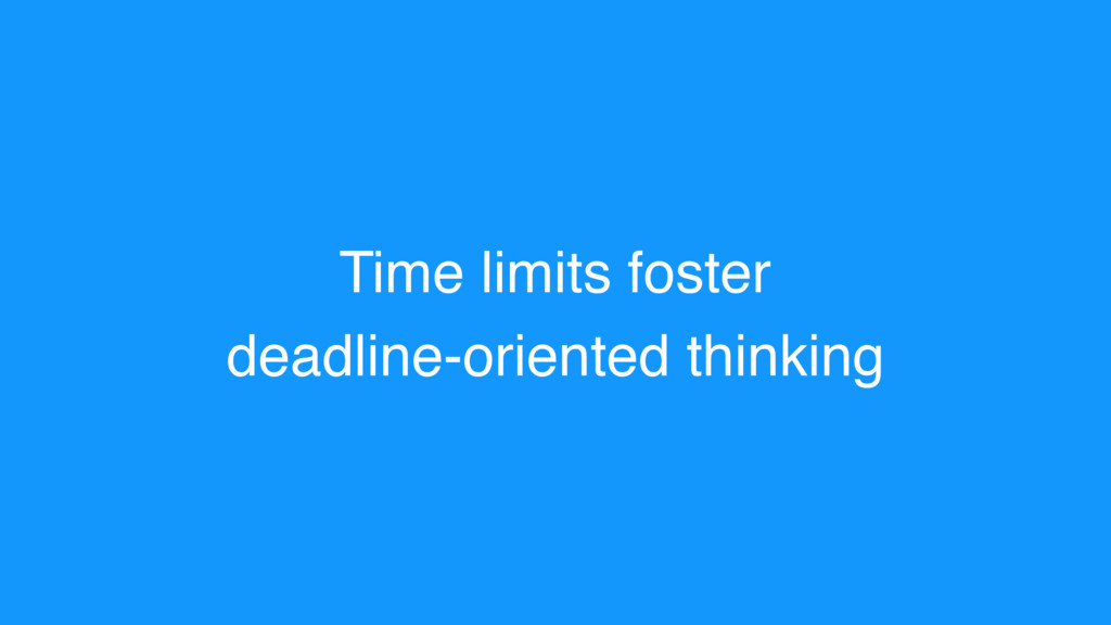 Time limits foster deadline-oriented thinking