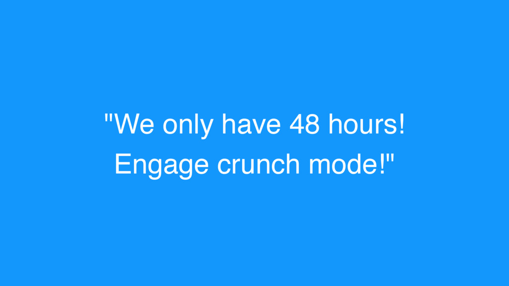 """""""We only have 48 hours! Engage crunch mode!"""""""