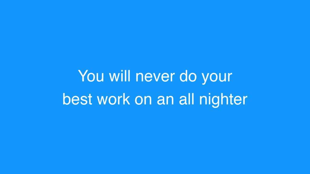 You will never do your best work on an all nigh...