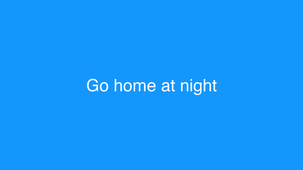 Go home at night