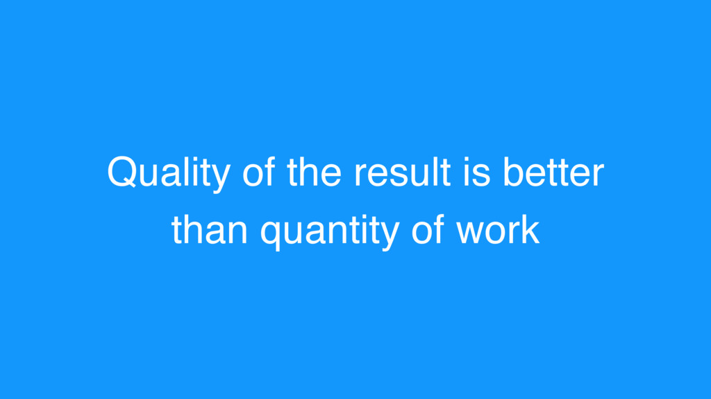 Quality of the result is better than quantity o...