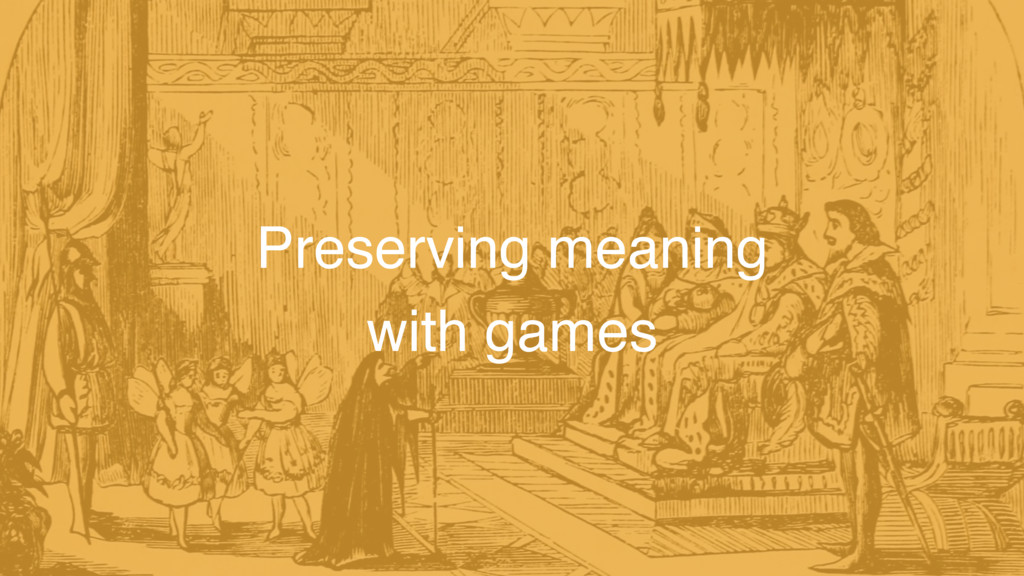 Preserving meaning with games