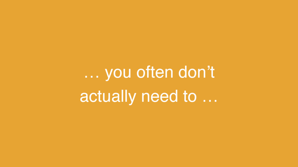 … you often don't actually need to …