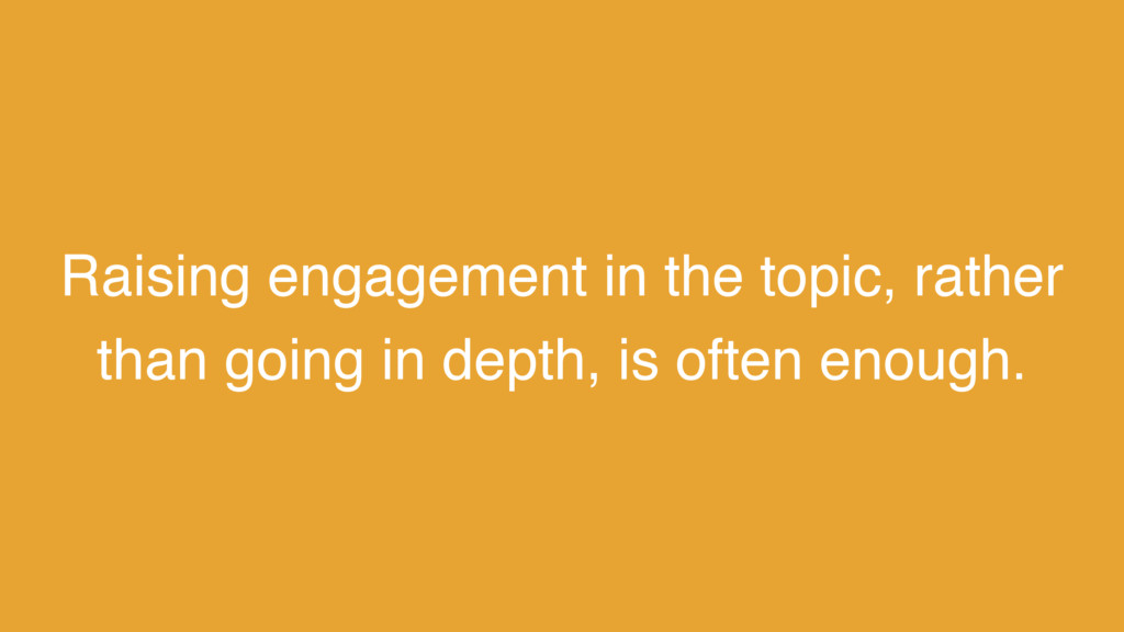 Raising engagement in the topic, rather than go...
