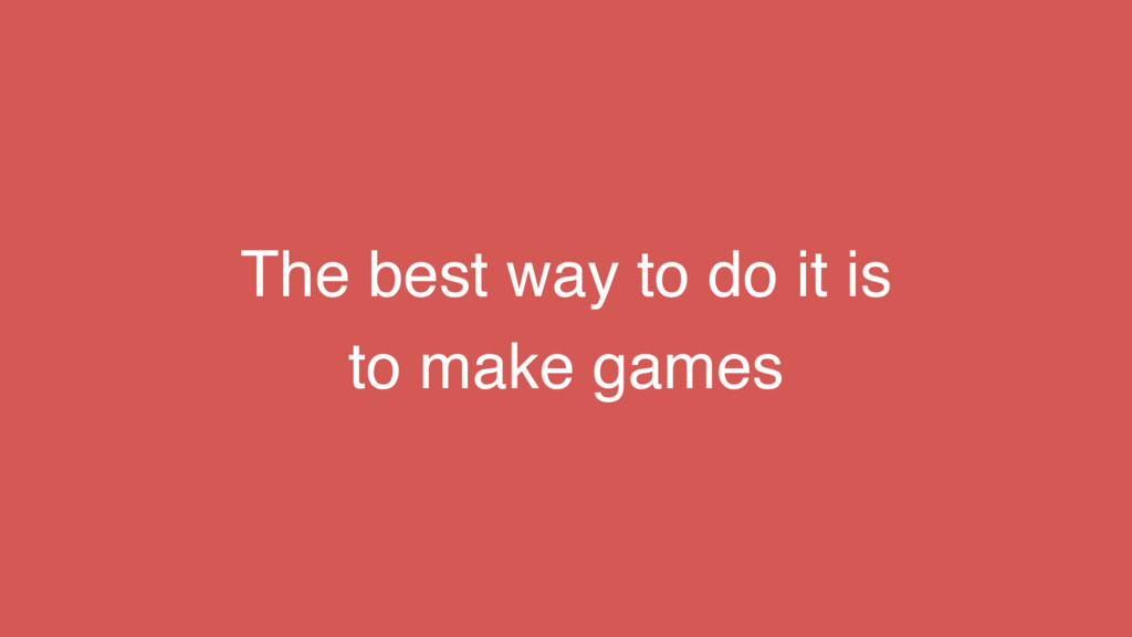 The best way to do it is to make games