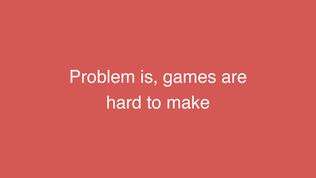 Problem is, games are hard to make