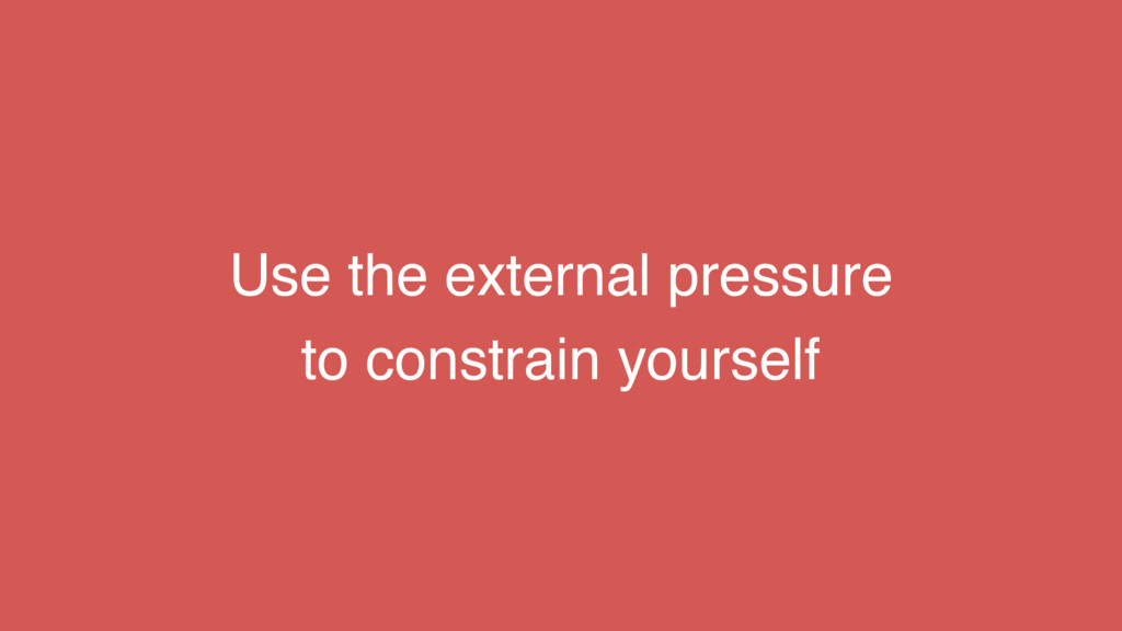 Use the external pressure to constrain yourself