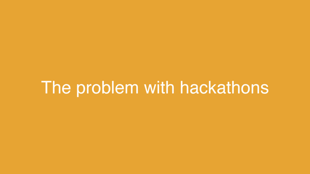 The problem with hackathons