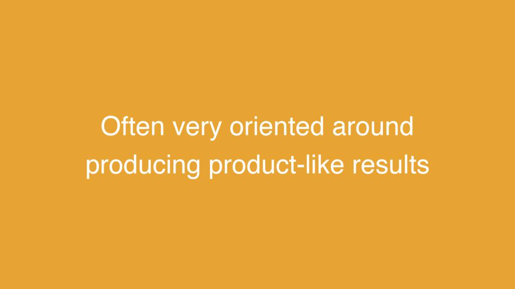 Often very oriented around producing product-li...