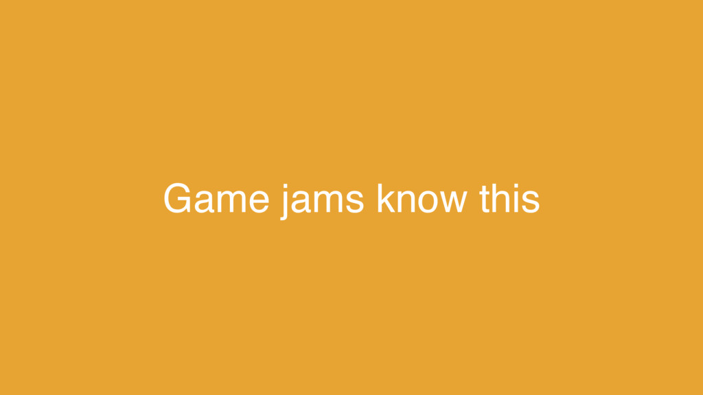 Game jams know this