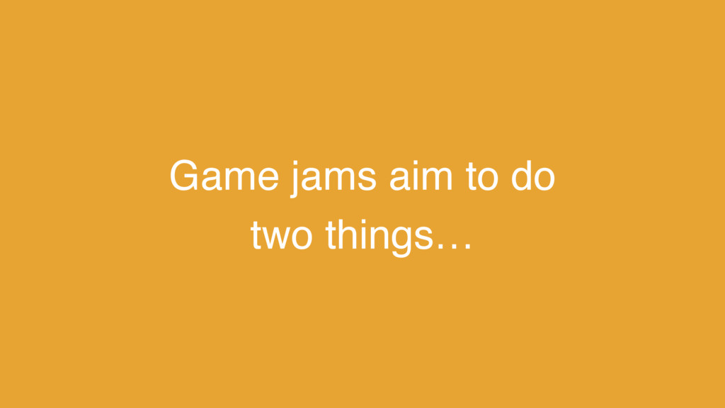 Game jams aim to do two things…