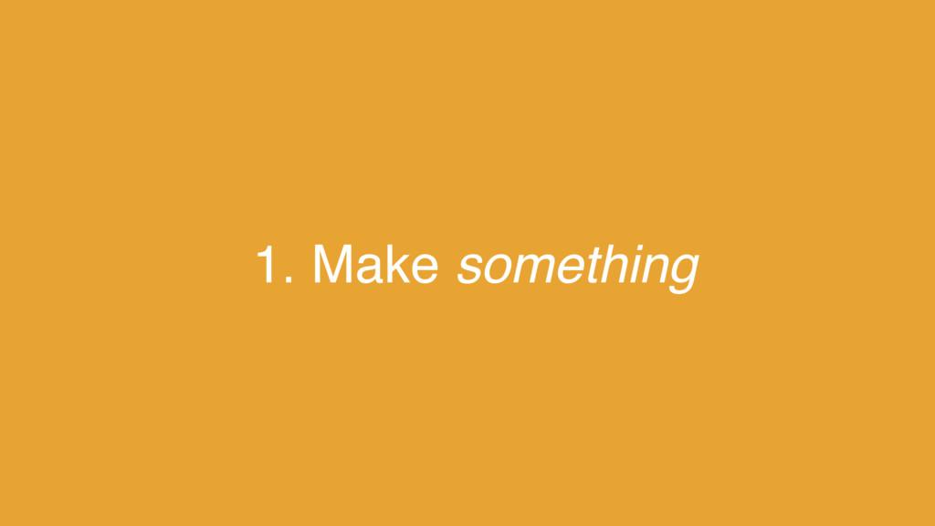 1. Make something