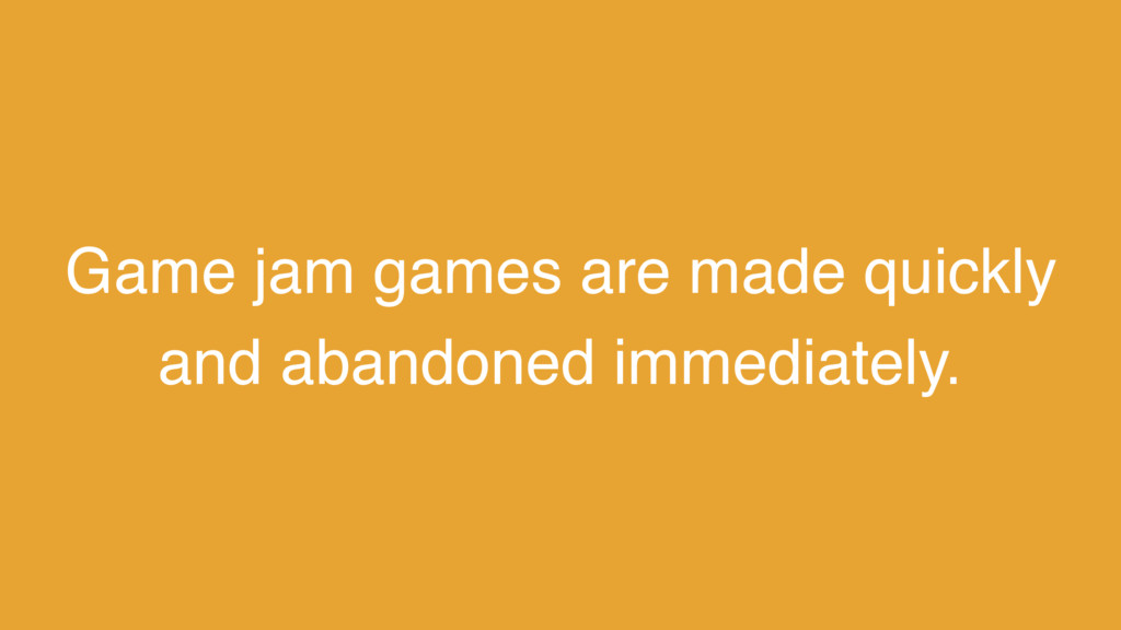 Game jam games are made quickly and abandoned i...