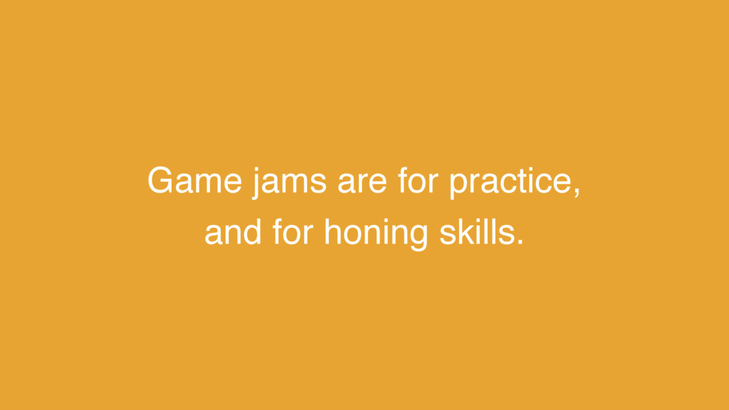 Game jams are for practice, and for honing skil...