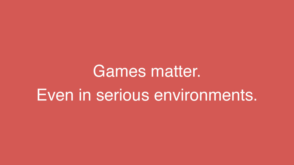Games matter. Even in serious environments.