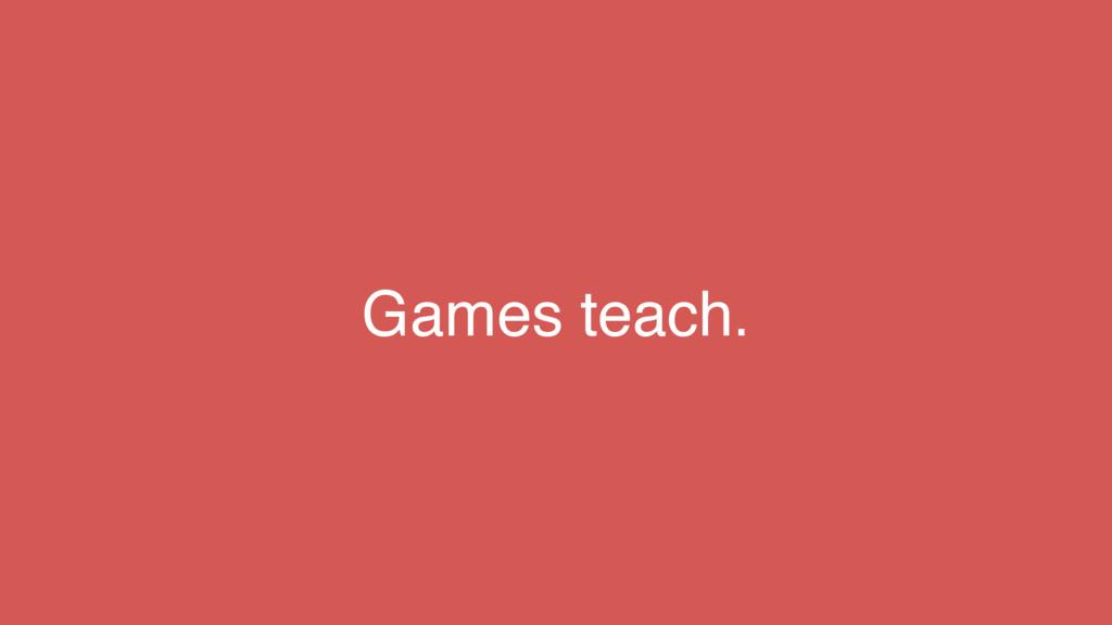 Games teach.