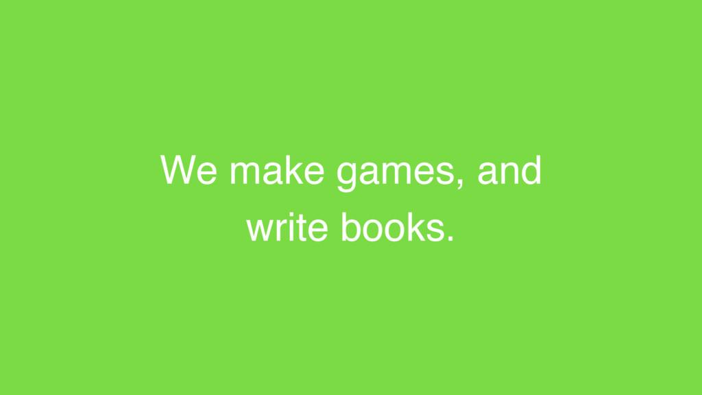We make games, and write books.