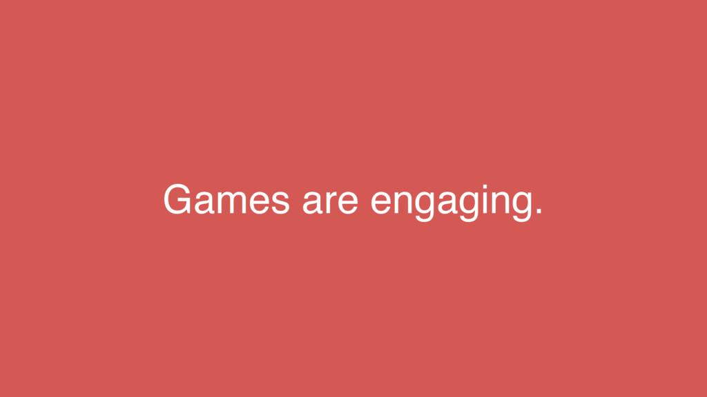 Games are engaging.