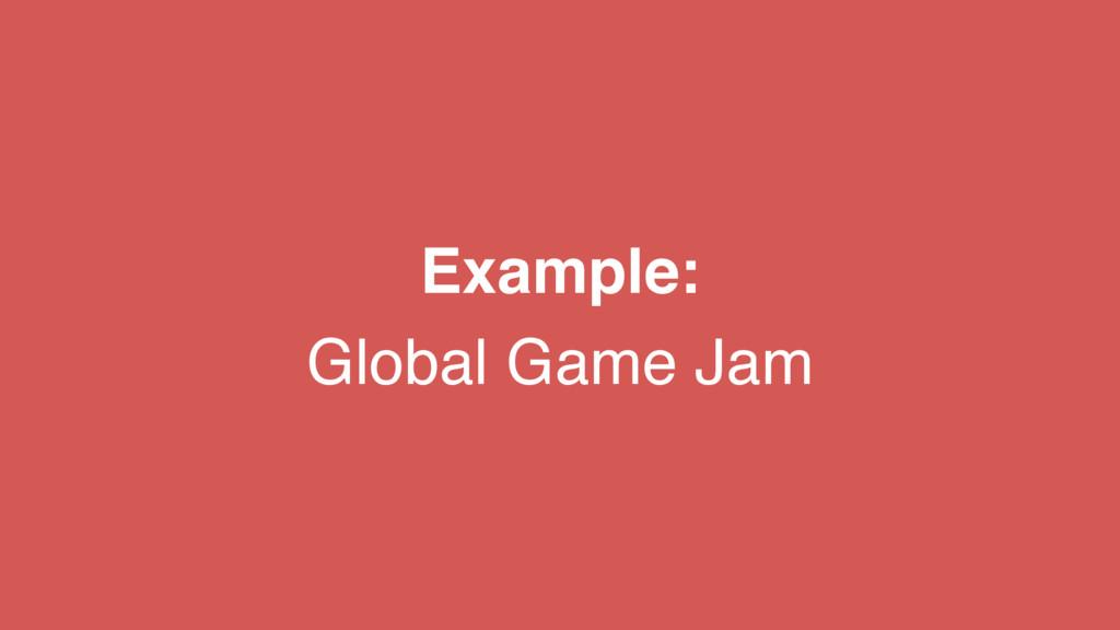 Example:  Global Game Jam