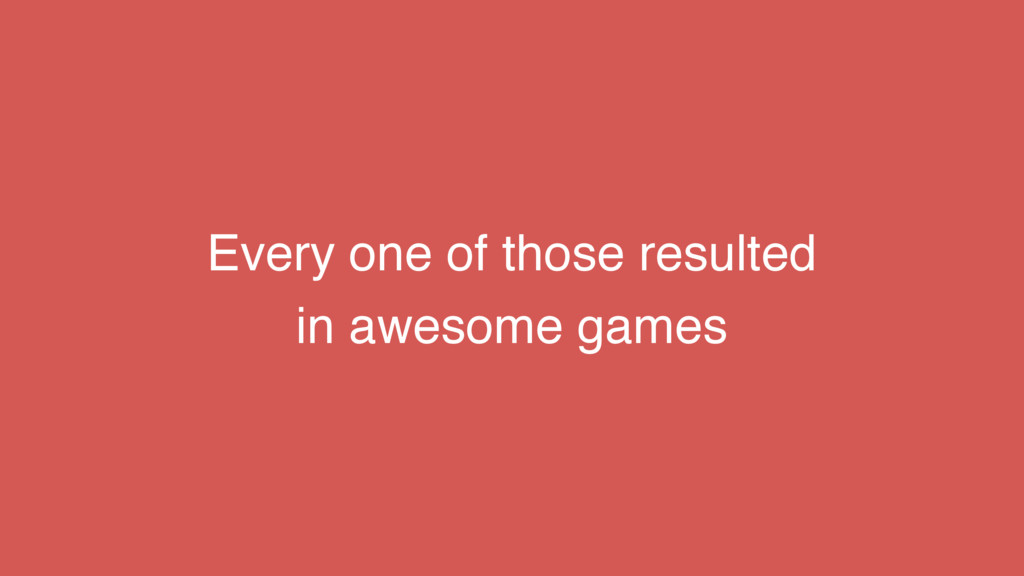 Every one of those resulted in awesome games