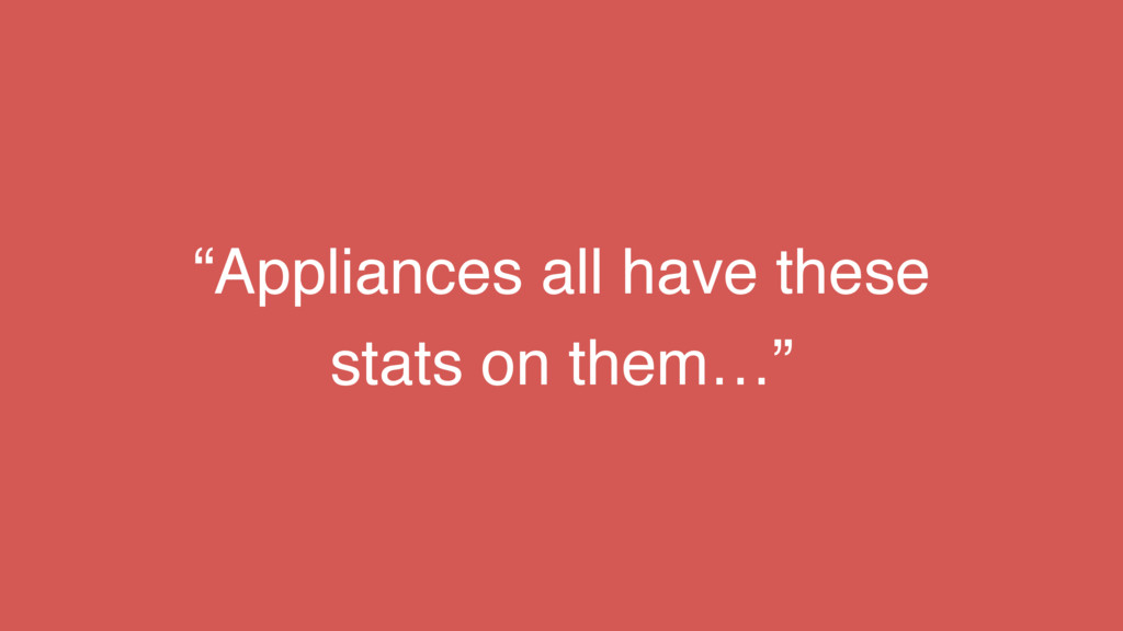"""""""Appliances all have these stats on them…"""""""