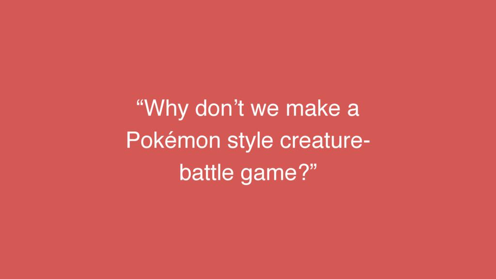 """Why don't we make a Pokémon style creature- ba..."