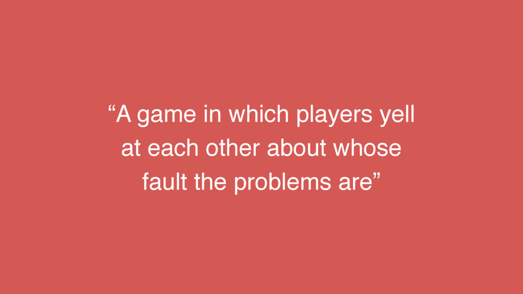 """""""A game in which players yell at each other abo..."""