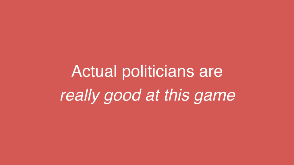 Actual politicians are really good at this game