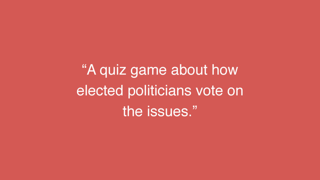 """""""A quiz game about how elected politicians vote..."""