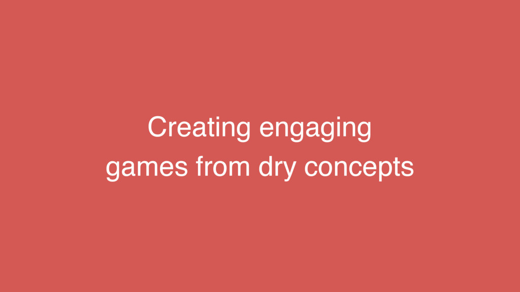 Creating engaging games from dry concepts