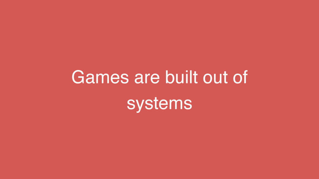 Games are built out of systems