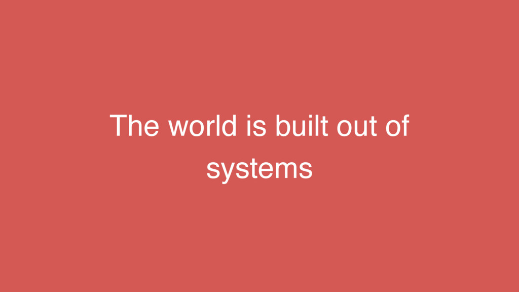 The world is built out of systems