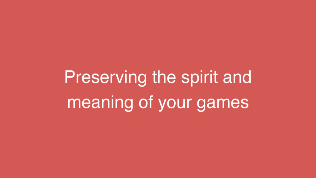 Preserving the spirit and meaning of your games