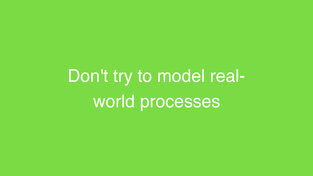 Don't try to model real- world processes